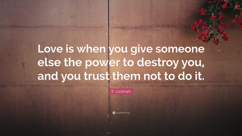 """E. Lockhart Quote: """"Love is when you give someone else the power to destroy you, and you trust them not to do it."""""""