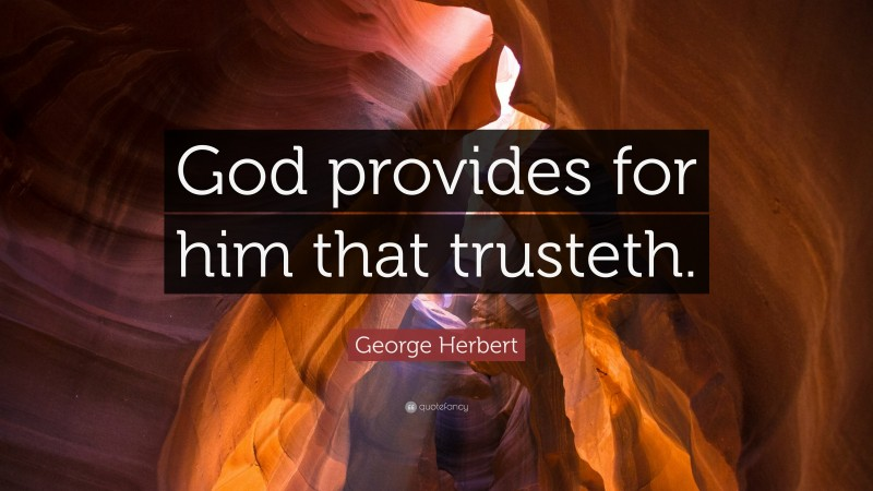 """George Herbert Quote: """"God provides for him that trusteth."""""""