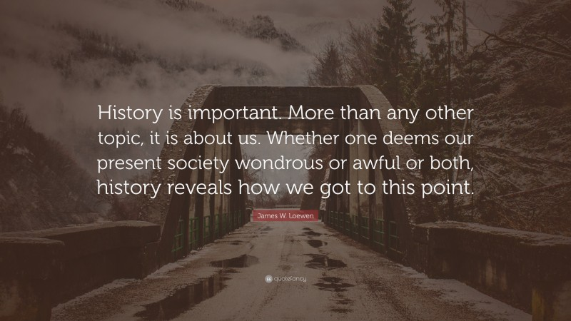 """James W. Loewen Quote: """"History is important. More than any other topic, it is about us. Whether one deems our present society wondrous or awful or both, history reveals how we got to this point."""""""