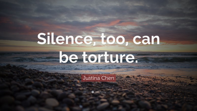 """Justina Chen Quote: """"Silence, too, can be torture."""""""
