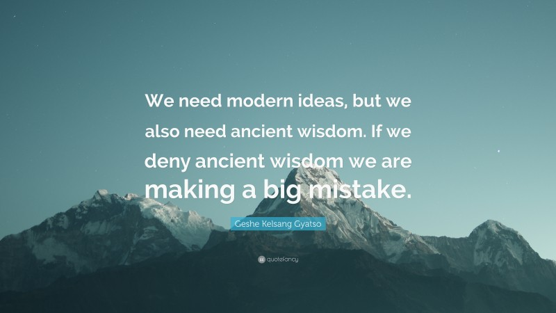 """Geshe Kelsang Gyatso Quote: """"We need modern ideas, but we also need ancient wisdom. If we deny ancient wisdom we are making a big mistake."""""""