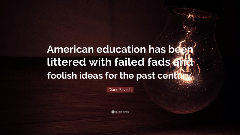 """Diane Ravitch Quote: """"American education has been littered with failed fads and foolish ideas for the past century."""""""