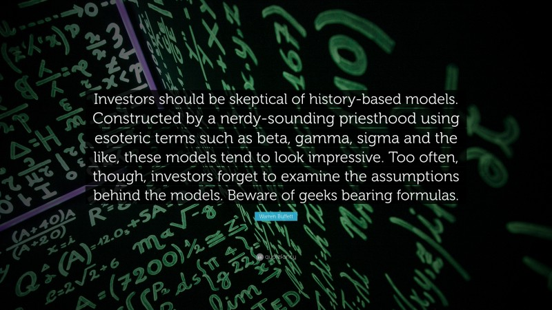 """Warren Buffett Quote: """"Investors should be skeptical of history-based models. Constructed by a nerdy-sounding priesthood using esoteric terms such as beta, gamma, sigma and the like, these models tend to look impressive. Too often, though, investors forget to examine the assumptions behind the models. Beware of geeks bearing formulas. """""""