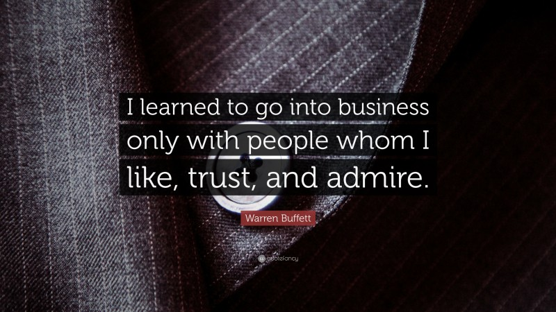 "Warren Buffett Quote: ""I learned to go into business only with people whom I like, trust, and admire."""