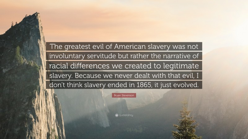 """Bryan Stevenson Quote: """"The greatest evil of American slavery was not involuntary servitude but rather the narrative of racial differences we created to legitimate slavery. Because we never dealt with that evil, I don't think slavery ended in 1865, it just evolved."""""""