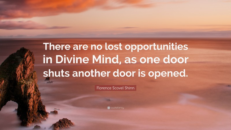 """Florence Scovel Shinn Quote: """"There are no lost opportunities in Divine Mind, as one door shuts another door is opened."""""""