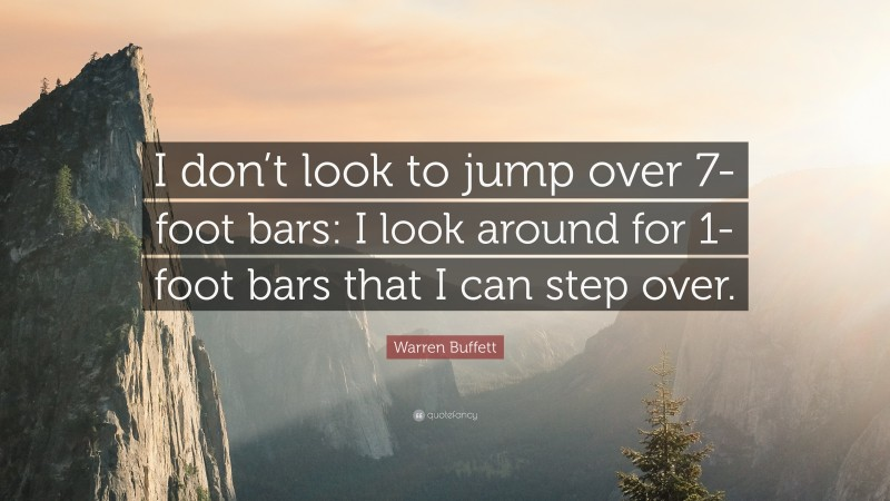 """Warren Buffett Quote: """"I don't look to jump over 7-foot bars: I look around for 1-foot bars that I can step over."""""""