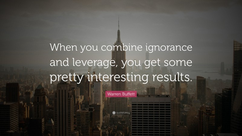 "Warren Buffett Quote: ""When you combine ignorance and leverage, you get some pretty interesting results."""