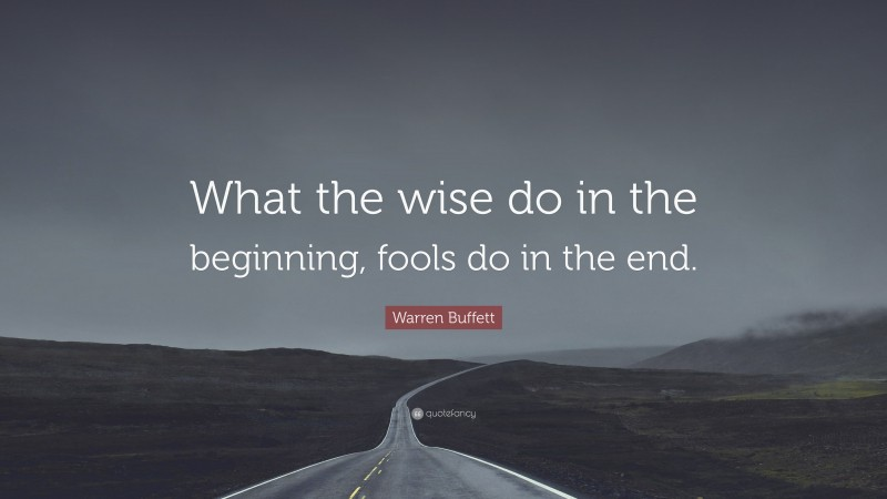 "Warren Buffett Quote: ""What the wise do in the beginning, fools do in the end."""