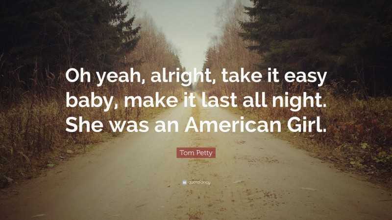"""Tom Petty Quote: """"Oh yeah, alright, take it easy baby, make it last all night. She was an American Girl."""""""