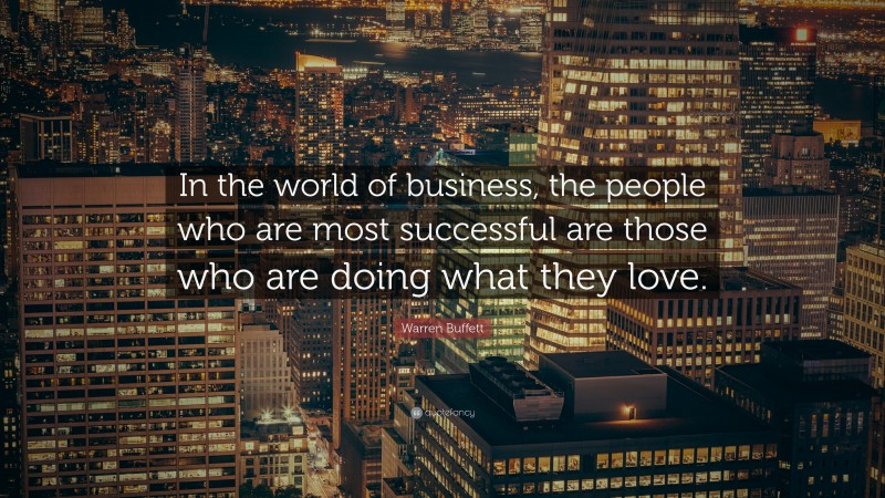 "Warren Buffett Quote: ""In the world of business, the people who are most successful are those who are doing what they love."""