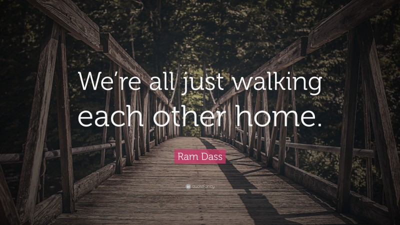"""Ram Dass Quote: """"We're all just walking each other home."""""""