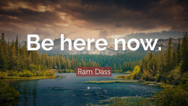"Ram Dass Quote: ""Be here now."""