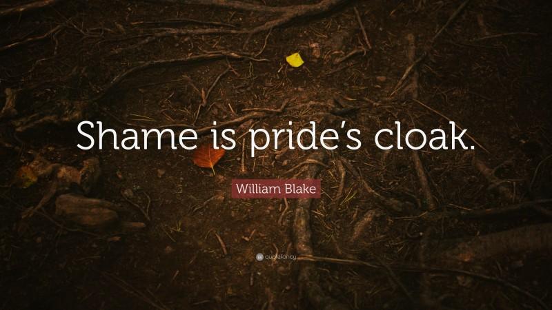 "William Blake Quote: ""Shame is pride's cloak."""