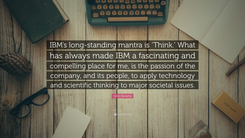 """Ginni Rometty Quote: """"IBM's long-standing mantra is 'Think.' What has always made IBM a fascinating and compelling place for me, is the passion of the company, and its people, to apply technology and scientific thinking to major societal issues."""""""