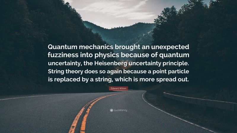 """Edward Witten Quote: """"Quantum mechanics brought an unexpected fuzziness into physics because of quantum uncertainty, the Heisenberg uncertainty principle. String theory does so again because a point particle is replaced by a string, which is more spread out."""""""