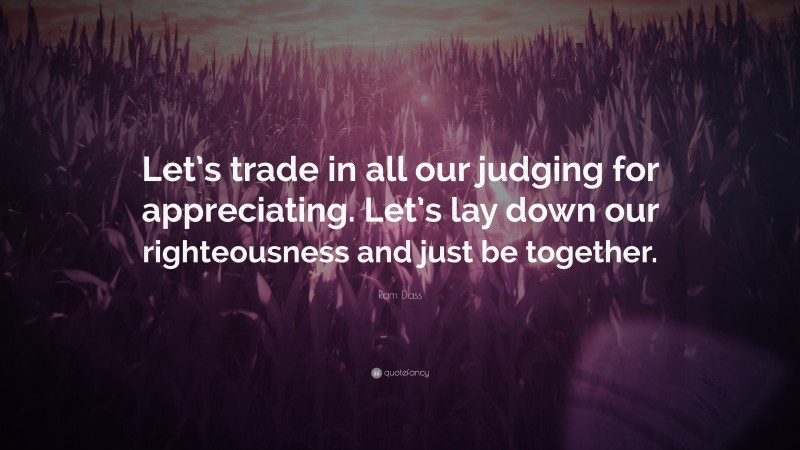 """Ram Dass Quote: """"Let's trade in all our judging for appreciating. Let's lay down our righteousness and just be together."""""""