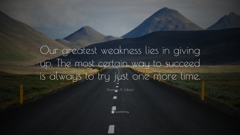 """Thomas A. Edison Quote: """"Our greatest weakness lies in giving up. The most certain way to succeed is always to try just one more time."""""""