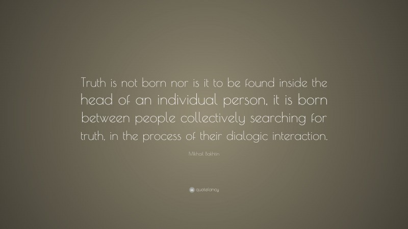 "Mikhail Bakhtin Quote: ""Truth is not born nor is it to be found inside the head of an individual person, it is born between people collectively searching for truth, in the process of their dialogic interaction."""