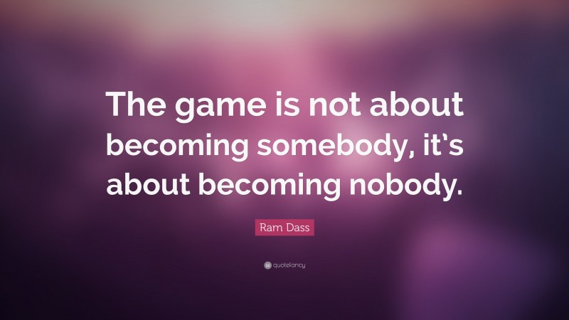 """Ram Dass Quote: """"The game is not about becoming somebody, it's about becoming nobody."""""""