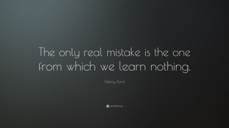 """Henry Ford Quote: """"The only real mistake is the one from which we learn nothing."""""""