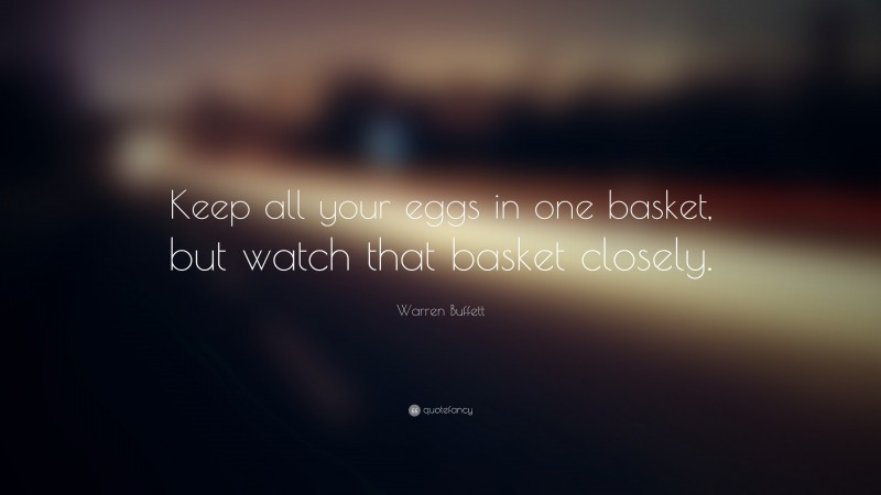 """Warren Buffett Quote: """"Keep all your eggs in one basket, but watch that basket closely."""""""