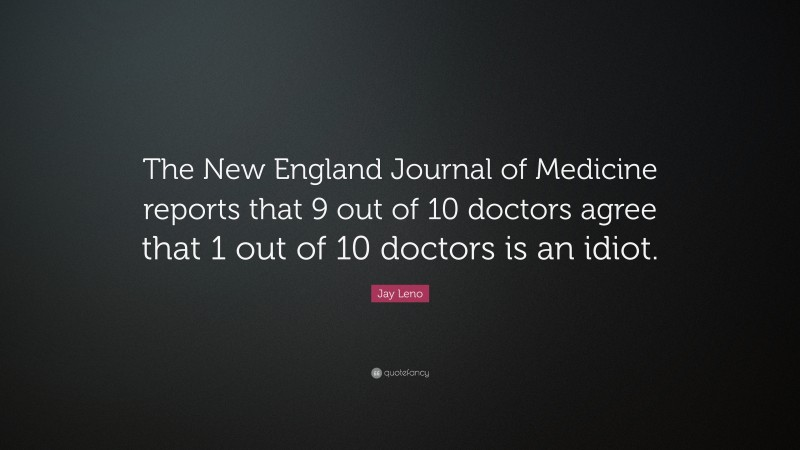 """Jay Leno Quote: """"The New England Journal of Medicine reports that 9 out of 10 doctors agree that 1 out of 10 doctors is an idiot."""""""
