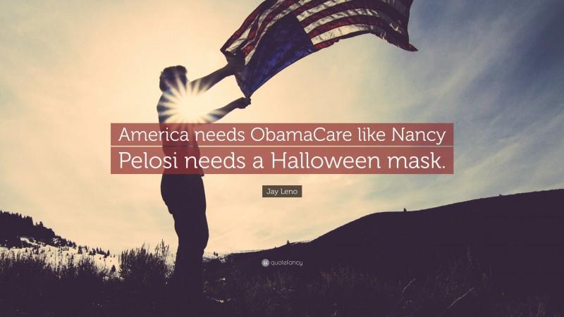 "Jay Leno Quote: ""America needs ObamaCare like Nancy Pelosi needs a Halloween mask."""