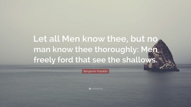 """Benjamin Franklin Quote: """"Let all Men know thee, but no man know thee thoroughly: Men freely ford that see the shallows."""""""