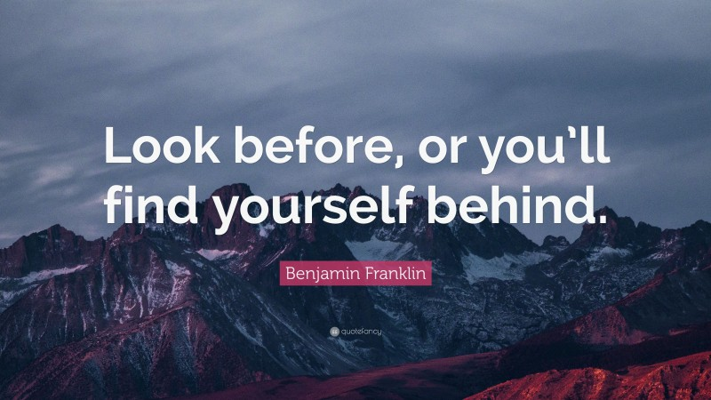 """Benjamin Franklin Quote: """"Look before, or you'll find yourself behind."""""""