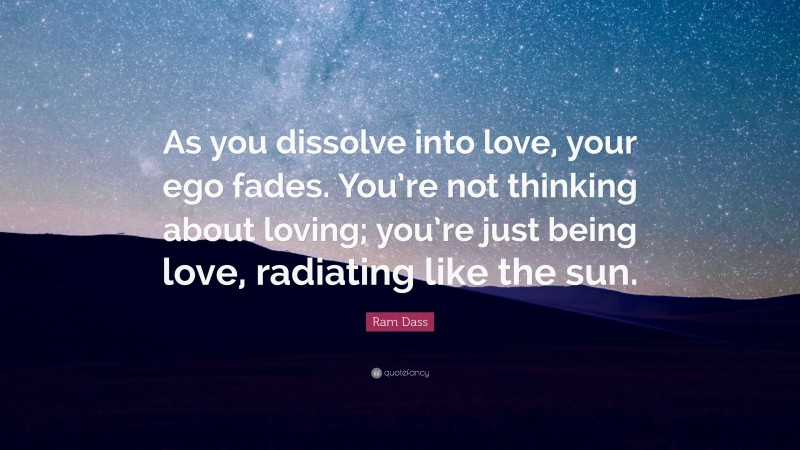 """Ram Dass Quote: """"As you dissolve into love, your ego fades. You're not thinking about loving; you're just being love, radiating like the sun."""""""