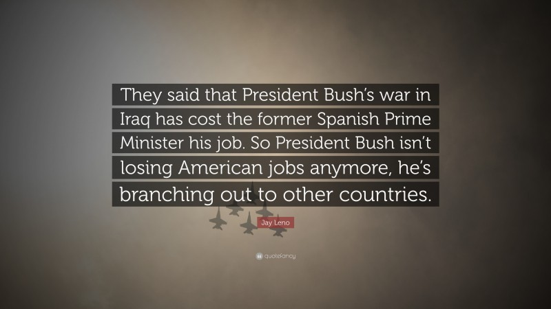"""Jay Leno Quote: """"They said that President Bush's war in Iraq has cost the former Spanish Prime Minister his job. So President Bush isn't losing American jobs anymore, he's branching out to other countries."""""""