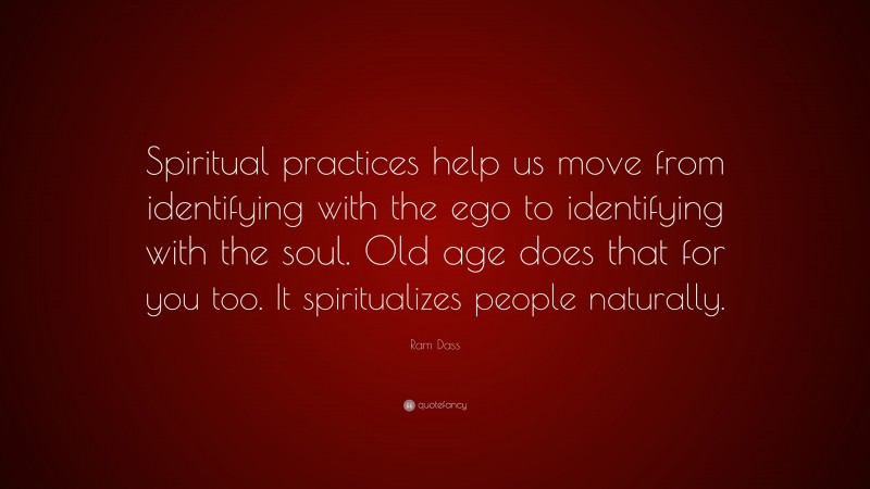 """Ram Dass Quote: """"Spiritual practices help us move from identifying with the ego to identifying with the soul. Old age does that for you too. It spiritualizes people naturally."""""""