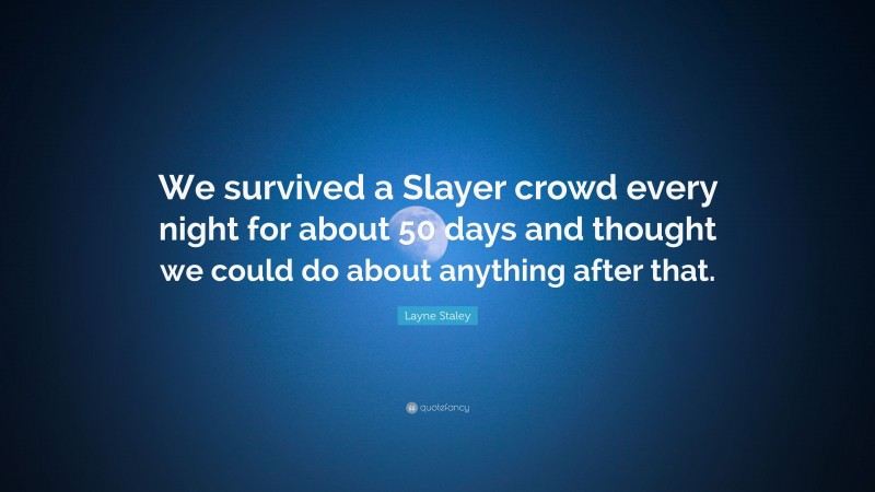"""Layne Staley Quote: """"We survived a Slayer crowd every night for about 50 days and thought we could do about anything after that."""""""