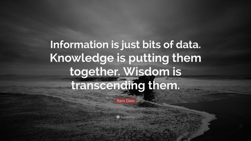 """Ram Dass Quote: """"Information is just bits of data. Knowledge is putting them together. Wisdom is transcending them."""""""