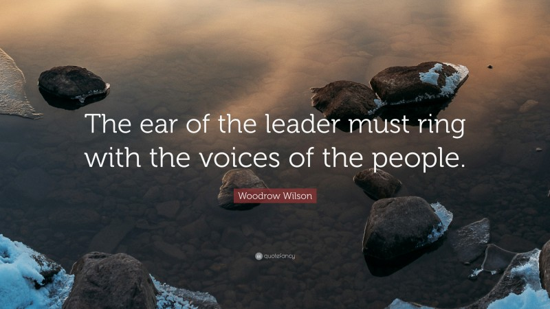 """Woodrow Wilson Quote: """"The ear of the leader must ring with the voices of the people."""""""