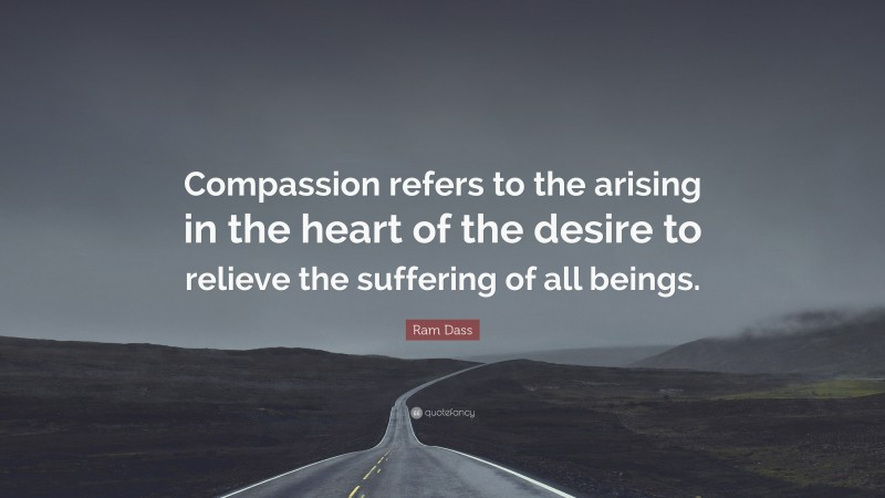 """Ram Dass Quote: """"Compassion refers to the arising in the heart of the desire to relieve the suffering of all beings."""""""