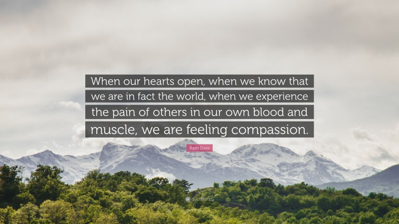 """Ram Dass Quote: """"When our hearts open, when we know that we are in fact the world, when we experience the pain of others in our own blood and muscle, we are feeling compassion."""""""