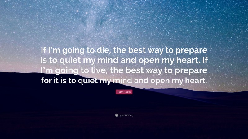"""Ram Dass Quote: """"If I'm going to die, the best way to prepare is to quiet my mind and open my heart. If I'm going to live, the best way to prepare for it is to quiet my mind and open my heart."""""""