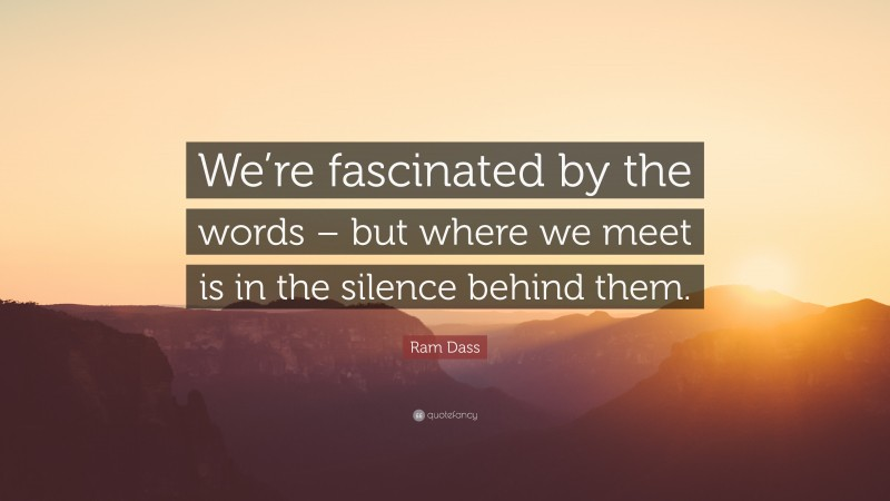 """Ram Dass Quote: """"We're fascinated by the words – but where we meet is in the silence behind them."""""""