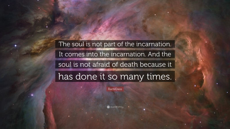 """Ram Dass Quote: """"The soul is not part of the incarnation. It comes into the incarnation. And the soul is not afraid of death because it has done it so many times."""""""