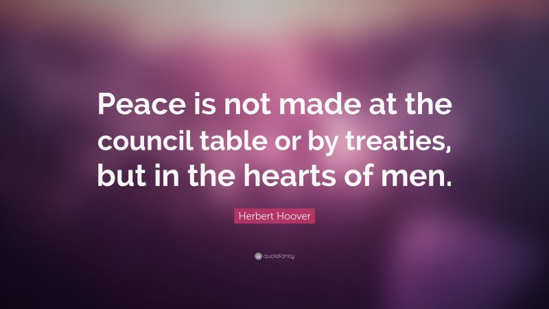 """Herbert Hoover Quote: """"Peace is not made at the council table or by treaties, but in the hearts of men."""""""