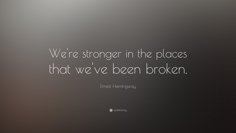 "Ernest Hemingway Quote: ""We're stronger in the places that we've been broken."""