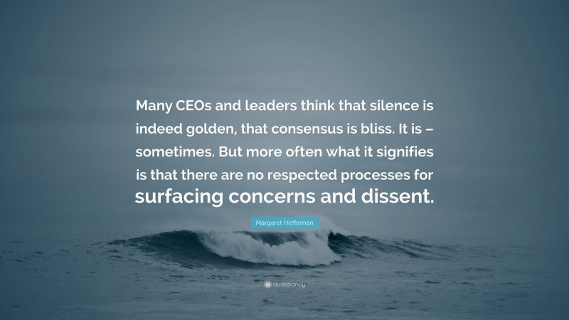 """Margaret Heffernan Quote: """"Many CEOs and leaders think that silence is indeed golden, that consensus is bliss. It is – sometimes. But more often what it signifies is that there are no respected processes for surfacing concerns and dissent."""""""
