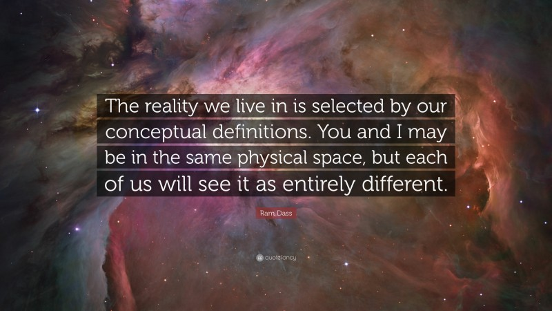 """Ram Dass Quote: """"The reality we live in is selected by our conceptual definitions. You and I may be in the same physical space, but each of us will see it as entirely different."""""""