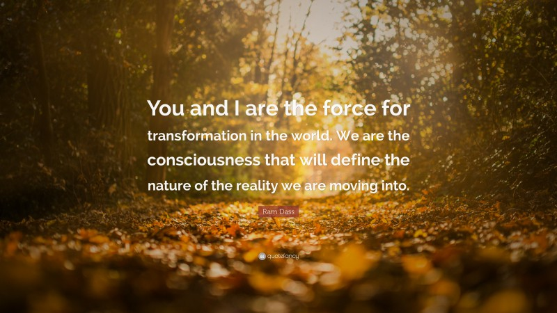 """Ram Dass Quote: """"You and I are the force for transformation in the world. We are the consciousness that will define the nature of the reality we are moving into."""""""