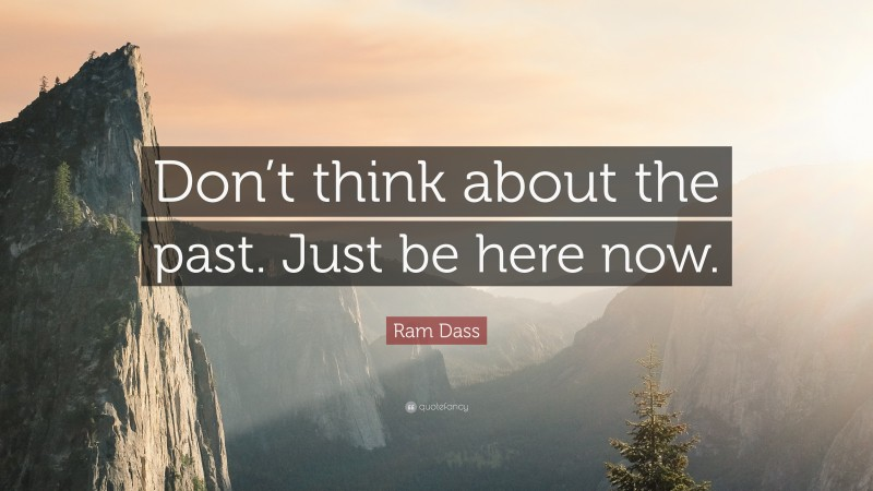 """Ram Dass Quote: """"Don't think about the past. Just be here now."""""""