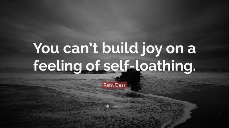 """Ram Dass Quote: """"You can't build joy on a feeling of self-loathing."""""""