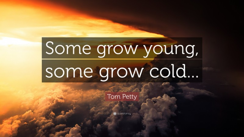 """Tom Petty Quote: """"Some grow young, some grow cold..."""""""