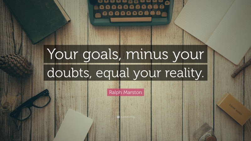 """Ralph Marston Quote: """"Your goals, minus your doubts, equal your reality."""""""